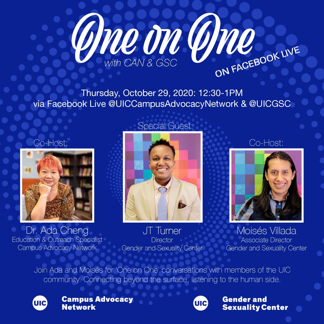 Promo poster for the GSC's One on One livestreams. Background is a dark blue background with light blue spiral circles. The One on One logo is at the top of the poster, with the information of the livestream in white text below. Pictures of Dr. Ada, JT Turner, and Moisés are side by side in squares next to each other with their respective titles below. Another description about the event is in text below that as well as both the UIC Campus Advocacy Network and GSC logo at the bottom.
