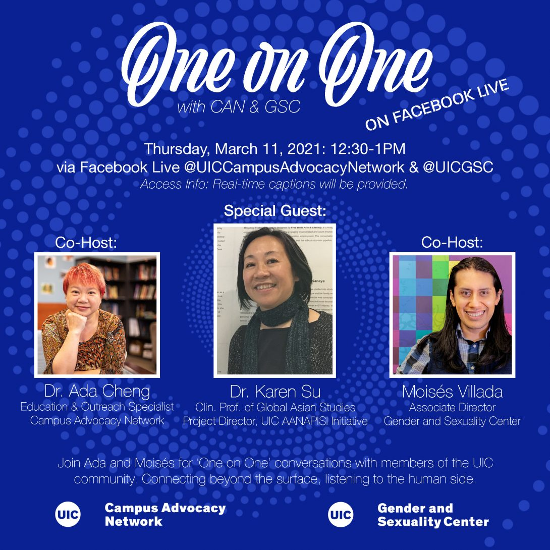 Promo poster for the GSC's One on One livestreams. Background is a dark blue background with light blue spiral circles. The One on One logo is at the top of the poster, with the information of the livestream in white text below. Pictures of both Dr. Ada, Dr. Karen Su, and Moisés are side by side in squares next to each other with their respective titles below. Another description about the event is in text below that as well as both the UIC Campus Advocacy Network and GSC logo at the bottom.