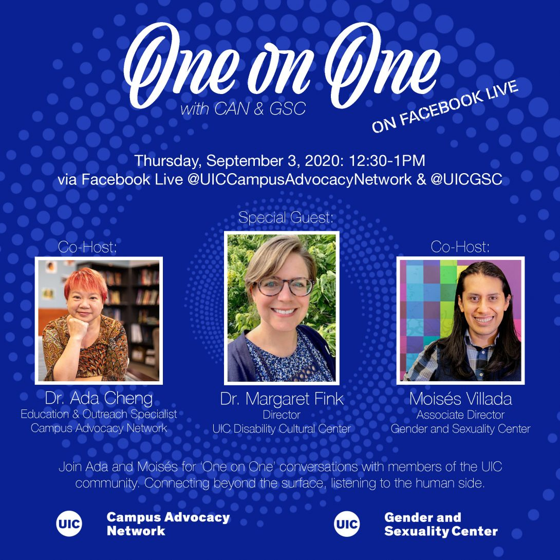 Promo poster for the GSC's One on One livestreams. Background is a dark blue background with light blue spiral circles. The One on One logo is at the top of the poster, with the information of the livestream in white text below. Pictures of Dr. Ada, Dr. Margaret Fink, and Moisés are side by side in squares next to each other with their respective titles below. Another description about the event is in text below that as well as both the UIC Campus Advocacy Network and GSC logo at the bottom.