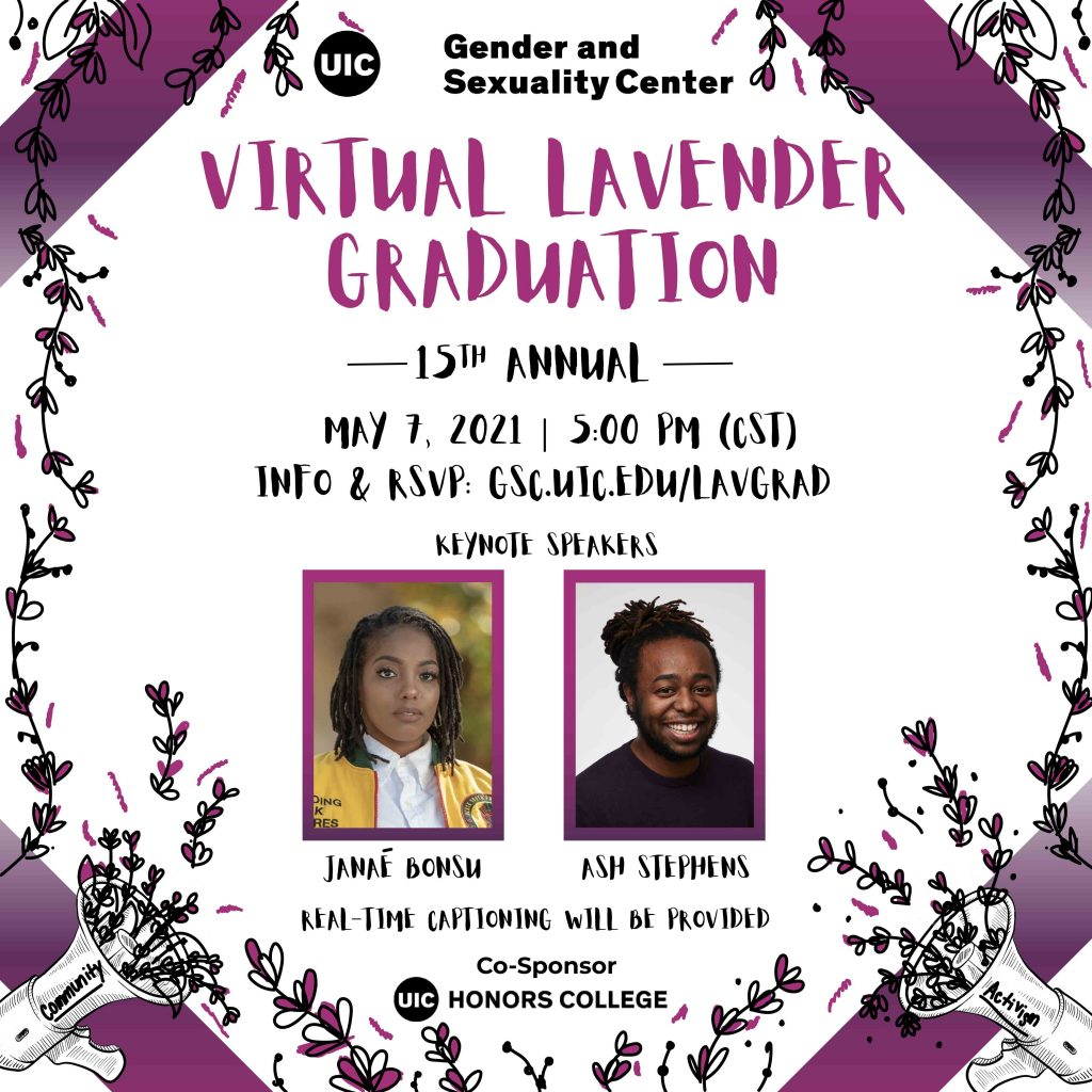 """Promotional poster for the 15th Annual """"Virtual Lavender Graduation"""" with the UIC Gender and Sexuality Center logo above it. Below is the date and time for the event, as well as the link for more info and to RSVP. Two images for the keynotes speakers, Janaé Bonsu and Ash Stephens, are below that. A statement for real-time captioning being provided written at the bottom with the UIC Honors College logo as the co-sponsor underneath it. Black and purple hand-drawn lavenders surround the borders of the poster, along with a strip of gradient purple at all four corners. At the bottom left and right corners are bullhorns with lavenders coming out of the speakers, the word """"community"""" on the left bullhorn and the word """"activism""""  on the right."""