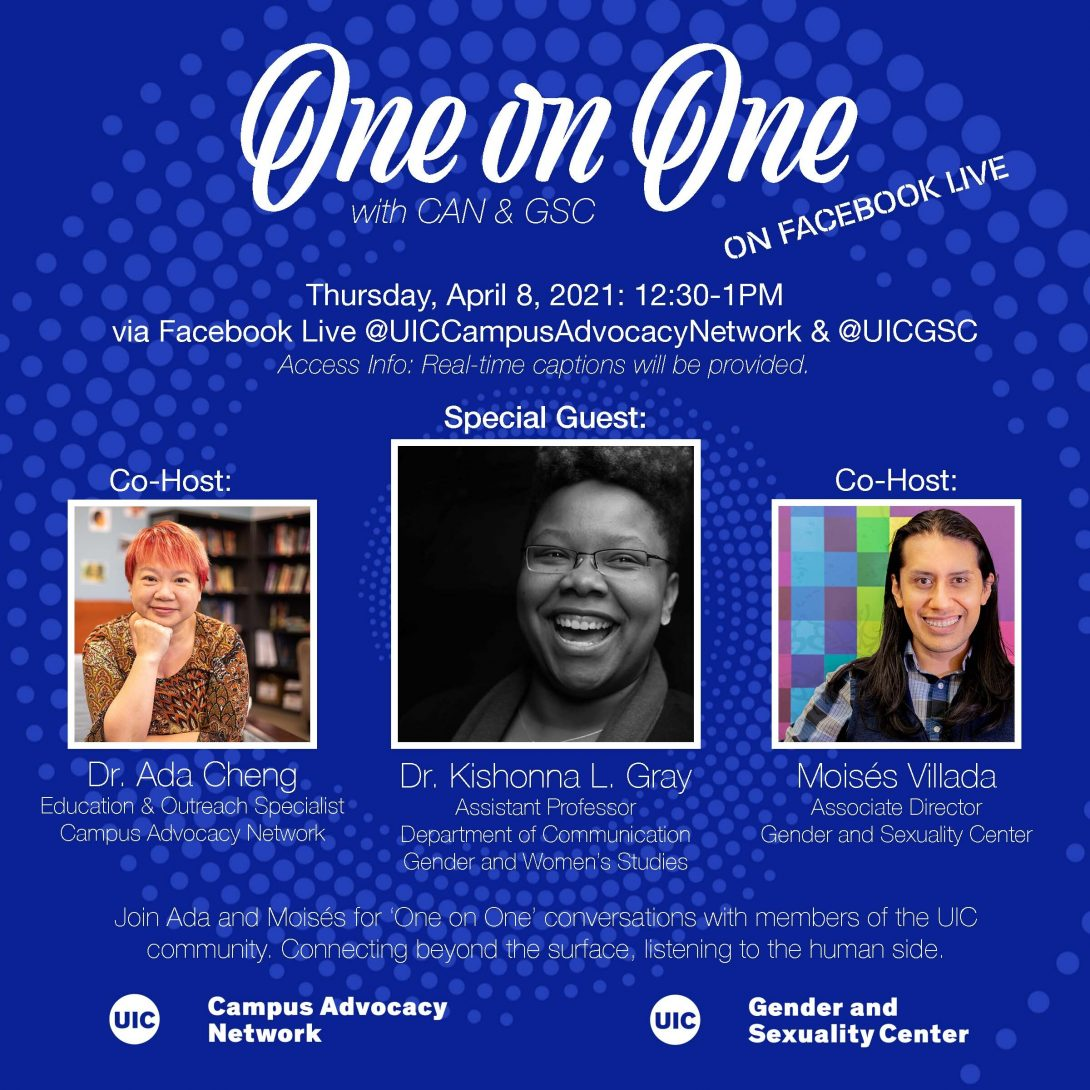 Promo poster for the GSC's One on One livestreams. Background is a dark blue background with light blue spiral circles. The One on One logo is at the top of the poster, with the information of the livestream in white text below. Pictures of both Dr. Ada, Dr. Kishonna L. Gray, and Moisés are side by side in squares next to each other with their respective titles below. Another description about the event is in text below that as well as both the UIC Campus Advocacy Network and GSC logo at the bottom.