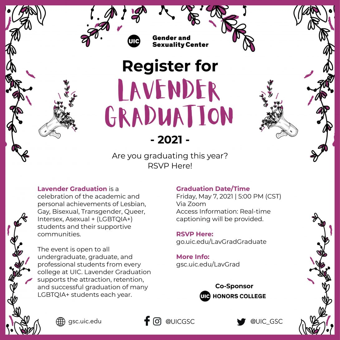 The GSC's Lavender Graduation registration poster for the UIC's 2021 graduating class. A purple border with lavender plants in all corners as well as the top center on a plain white background. The GSC logo is at the top, followed by the Lavender Graduation title and headline below. In smaller text is the information about the graduation, date, RSVP link, and the UIC Honors College logo as the Co-Sponsor for the event. At the bottom are the GSC social media links for the website, Facebook, Instagram, and Twitter.